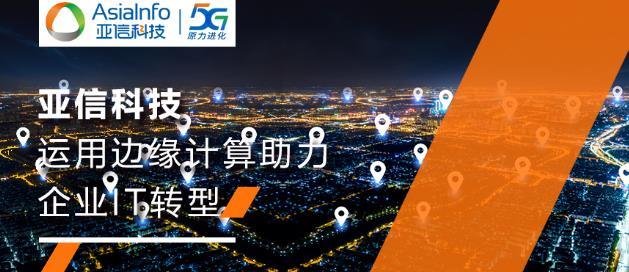 亚信科技助力中移信息率先运用边缘计算支撑全网IT业务转型